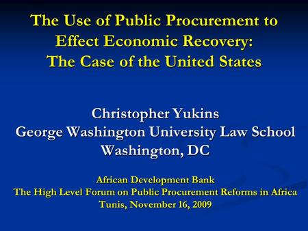 The Use of Public Procurement to Effect Economic Recovery: The Case of the United States Christopher Yukins George Washington University Law School Washington,