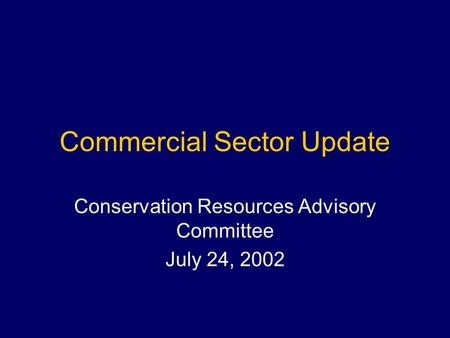 Commercial Sector Update Conservation Resources Advisory Committee July 24, 2002.