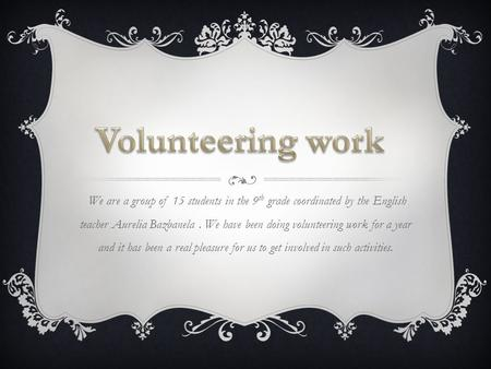 We are a group of 15 students in the 9 th grade coordinated by the English teacher Aurelia Bazbanela. We have been doing volunteering work for a year and.