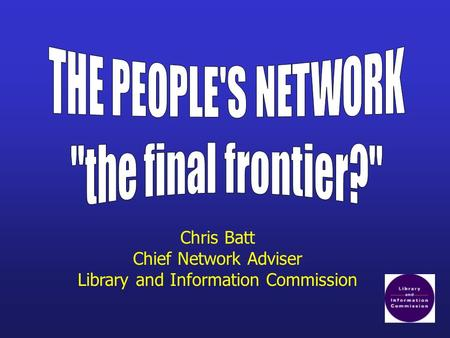Chris Batt Chief Network Adviser Library and Information Commission.