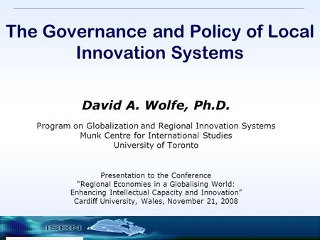 The Governance and Policy of Local Innovation Systems David A. Wolfe, Ph.D. Program on Globalization and Regional Innovation Systems Munk Centre for International.
