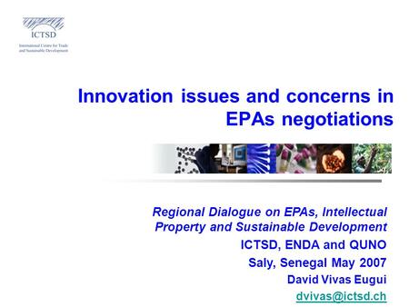 Innovation issues and concerns in EPAs negotiations Regional Dialogue on EPAs, Intellectual Property and Sustainable Development ICTSD, ENDA and QUNO Saly,
