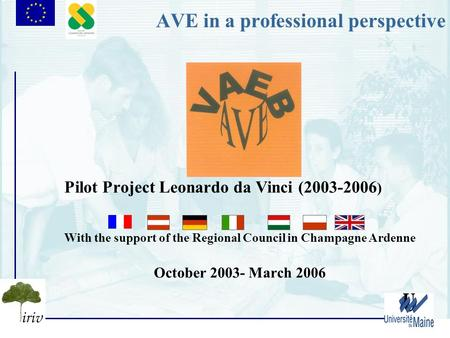 1 AVE in a professional perspective Pilot Project Leonardo da Vinci (2003-2006 ) With the support of the Regional Council in Champagne Ardenne October.