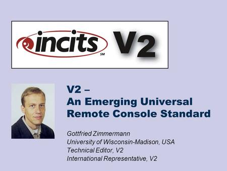 V2 – An Emerging Universal Remote Console Standard Gottfried Zimmermann University of Wisconsin-Madison, USA Technical Editor, V2 International Representative,