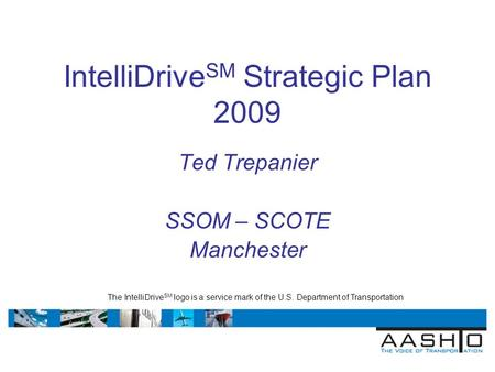 IntelliDrive SM Strategic Plan 2009 Ted Trepanier SSOM – SCOTE Manchester The IntelliDrive SM logo is a service mark of the U.S. Department of Transportation.