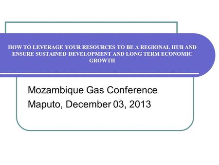 HOW TO LEVERAGE YOUR RESOURCES TO BE A REGIONAL HUB AND ENSURE SUSTAINED DEVELOPMENT AND LONG TERM ECONOMIC GROWTH Mozambique Gas Conference Maputo, December.