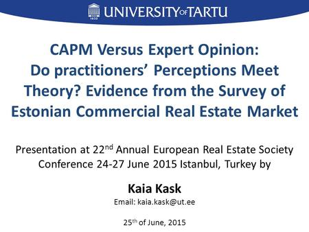 CAPM Versus Expert Opinion: Do practitioners' Perceptions Meet Theory? Evidence from the Survey of Estonian Commercial Real Estate Market Presentation.