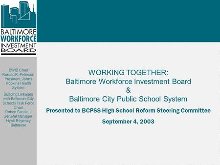 WORKING TOGETHER: Baltimore Workforce Investment Board & Baltimore City Public School System Presented to BCPSS High School Reform Steering Committee September.