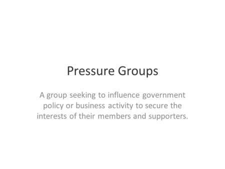 Pressure Groups A group seeking to influence government policy or business activity to secure the interests of their members and supporters.