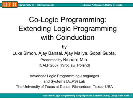 Advanced Logic Programming-Languages and Systems (ALPS) UTD Slide- 1 University of Texas at Dallas L. Simon, A. Bansal, A. Mallya, G. Gupta. Co-Logic.