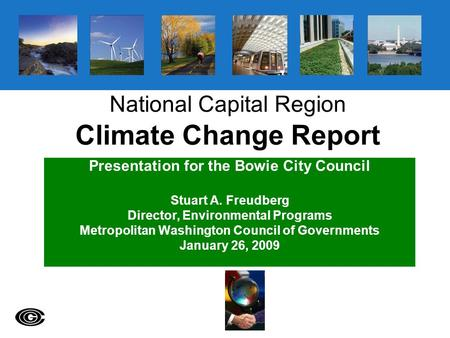 National Capital Region Climate Change Report Presentation for the Bowie City Council Stuart A. Freudberg Director, Environmental Programs Metropolitan.
