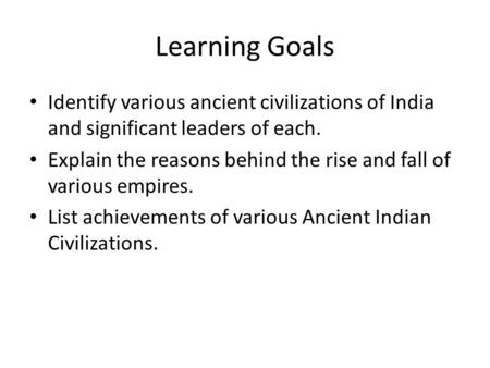 Learning Goals Identify various ancient civilizations of India and significant leaders of each. Explain the reasons behind the rise and fall of various.