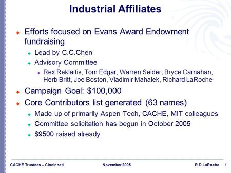 1 CACHE Trustees – CincinnatiNovember 2005R.D.LaRoche Industrial Affiliates  Efforts focused on Evans Award Endowment fundraising  Lead by C.C.Chen 