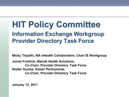 HIT Policy Committee Information Exchange Workgroup Provider Directory Task Force Micky Tripathi, MA eHealth Collaborative, Chair IE Workgroup Jonah Frohlich,