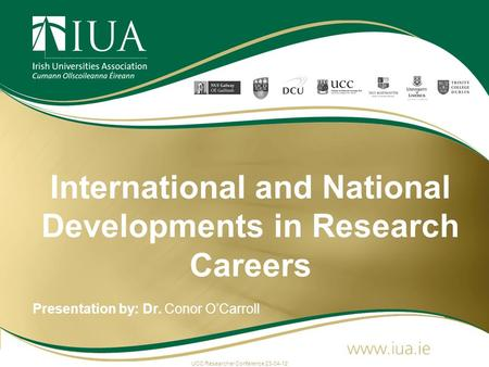 International and National Developments in Research Careers Presentation by: Dr. Conor O'Carroll UCC Researcher Conference 23-04-12.