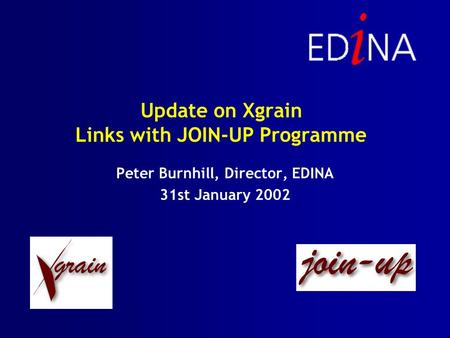 Update on Xgrain Links with JOIN-UP Programme Peter Burnhill, Director, EDINA 31st January 2002.