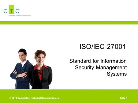 © 2013 Cambridge Technical CommunicatorsSlide 1 ISO/IEC 27001 Standard for Information Security Management Systems.