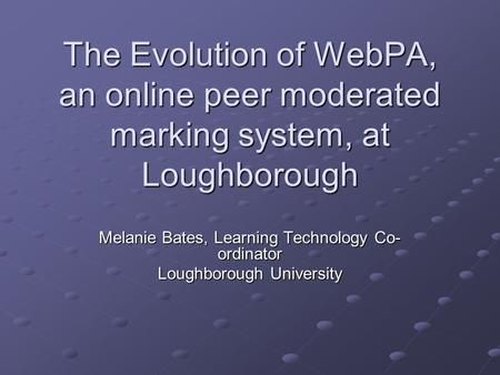 The Evolution of WebPA, an online peer moderated marking system, at Loughborough Melanie Bates, Learning Technology Co- ordinator Loughborough University.