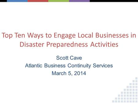 Top Ten Ways to Engage Local Businesses in Disaster Preparedness Activities Scott Cave Atlantic Business Continuity Services March 5, 2014.