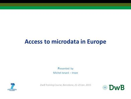 Access to microdata in Europe P resented by Michel Isnard – Insee DwB Training Course, Barcelona, 21-23 Jan. 2015.
