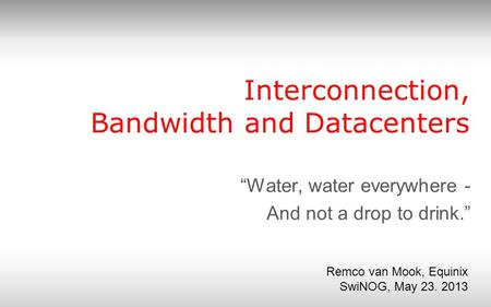 "Interconnection, Bandwidth and Datacenters ""Water, water everywhere - And not a drop to drink."" Remco van Mook, Equinix SwiNOG, May 23. 2013."