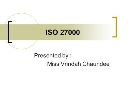 ISO 27000 Presented by : Miss Vrindah Chaundee. Agenda Overview of ISO 27000 Series History Why apply ISO 27000? Areas in ISO 27000 Statistics Examples.