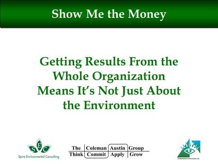 Getting Results From the Whole Organization Means It's Not Just About the Environment Show Me the Money.