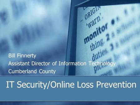 IT Security/Online Loss Prevention Bill Finnerty Assistant Director of Information Technology Cumberland County.