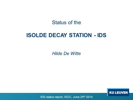 Status of the ISOLDE DECAY STATION - IDS Hilde De Witte IDS status report, ISCC, June 24 th 2014.