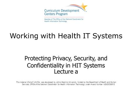 Working with Health IT Systems Protecting Privacy, Security, and Confidentiality in HIT Systems Lecture a This material (Comp7_Unit7a) was developed by.