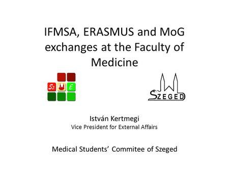 IFMSA, ERASMUS and MoG exchanges at the Faculty of Medicine István Kertmegi Vice President for External Affairs Medical Students' Commitee of Szeged.
