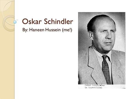 Oskar Schindler By: Haneen Hussein (me!). Who was he? ₁ Oskar Schindler was a Catholic, German who was born on April 28, 1908 He comes from a poor family,