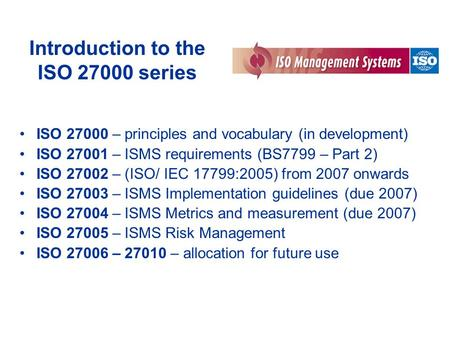Introduction to the ISO 27000 series ISO 27000 – principles and vocabulary (in development) ISO 27001 – ISMS requirements (BS7799 – Part 2) ISO 27002 –