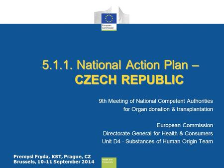 Health and Consumers Health and Consumers Premysl Fryda, KST, Prague, CZ Brussels, 10-11 September 2014 5.1.1. National Action Plan – CZECH REPUBLIC 9th.