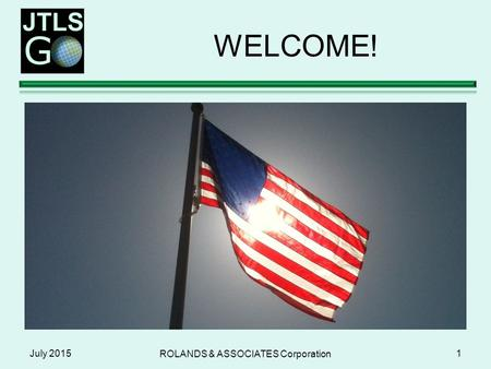 WELCOME! July 2015 ROLANDS & ASSOCIATES Corporation 1.