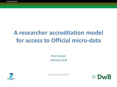 A researcher accreditation model for access to Official micro-data Paul Jackson ONS and DwB Tarragona, 28/10/2011 A DwB Project.