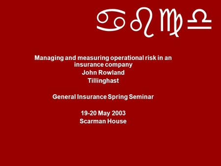 Abcd Managing and measuring operational risk in an insurance company John Rowland Tillinghast General Insurance Spring Seminar 19-20 May 2003 Scarman House.