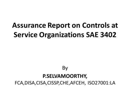 Assurance Report on Controls at Service Organizations SAE 3402 By P.SELVAMOORTHY, FCA,DISA,CISA,CISSP,CHE,AFCEH, ISO27001:LA.