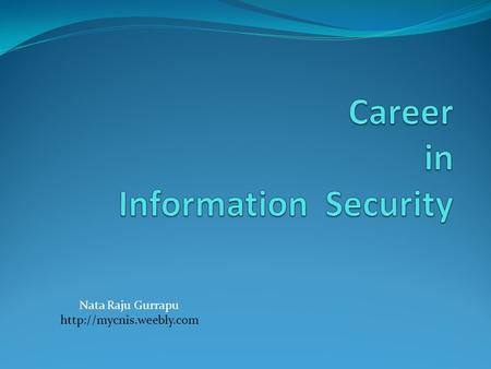 Nata Raju Gurrapu  Agenda What is Information and Security. Industry Standards Job Profiles Certifications Tips.