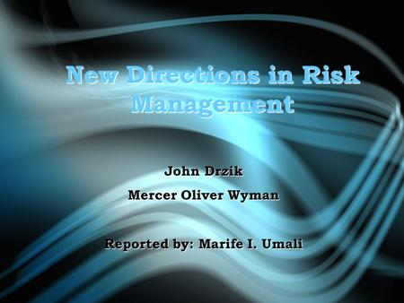 New Directions in Risk Management John Drzik Mercer Oliver Wyman Reported by: Marife I. Umali.