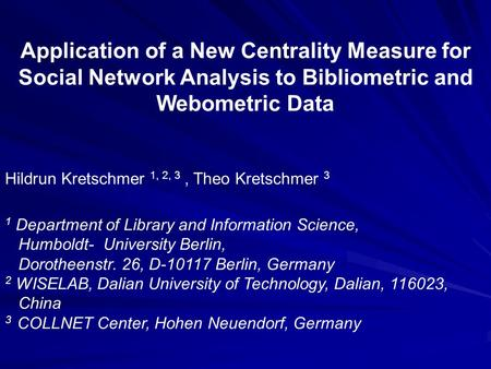 Application of a New Centrality Measure for Social Network Analysis to Bibliometric and Webometric Data Hildrun Kretschmer 1, 2, 3, Theo Kretschmer 3 1.