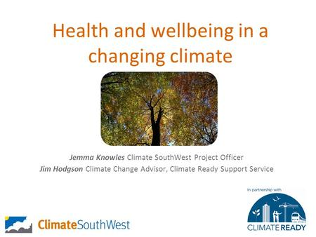 Health and wellbeing in a changing climate Jemma Knowles Climate SouthWest Project Officer Jim Hodgson Climate Change Advisor, Climate Ready Support Service.