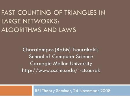 FAST COUNTING OF TRIANGLES IN LARGE NETWORKS: ALGORITHMS AND LAWS RPI Theory Seminar, 24 November 2008 Charalampos (Babis) Tsourakakis School of Computer.