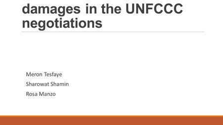 The issue of loss and damages in the UNFCCC negotiations Meron Tesfaye Sharowat Shamin Rosa Manzo.
