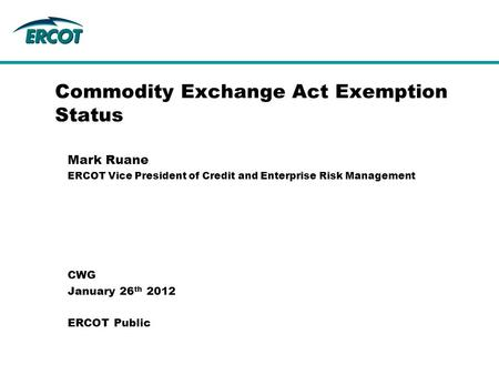 Commodity Exchange Act Exemption Status Mark Ruane ERCOT Vice President of Credit and Enterprise Risk Management CWG January 26 th 2012 ERCOT Public.