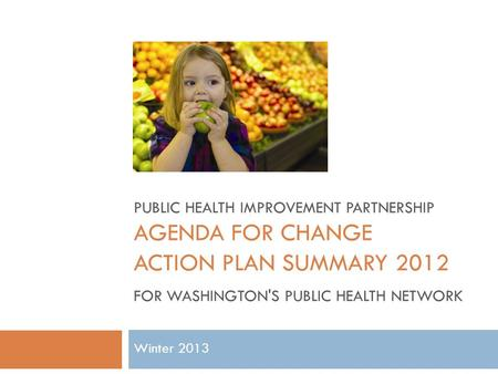 Winter 2013 PUBLIC HEALTH IMPROVEMENT PARTNERSHIP AGENDA FOR CHANGE ACTION PLAN SUMMARY 2012 FOR WASHINGTON'S PUBLIC HEALTH NETWORK.