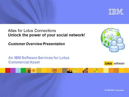 © 2008 IBM Corporation ® Atlas for Lotus Connections Unlock the power of your social network! Customer Overview Presentation An IBM Software Services for.