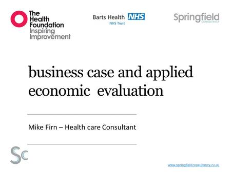 Www.springfieldconsultancy.co.uk business case and applied economic evaluation Mike Firn – Health care Consultant.
