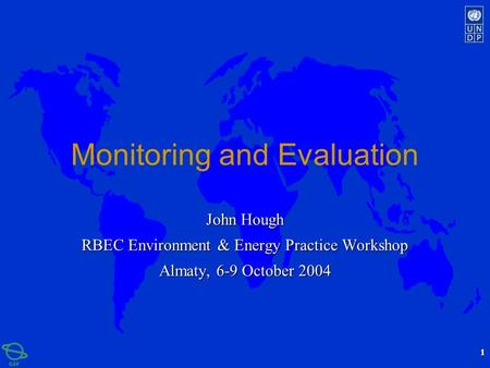 1 Monitoring and Evaluation John Hough RBEC Environment & Energy Practice Workshop Almaty, 6-9 October 2004.