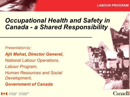 LABOUR PROGRAM Occupational Health and Safety in Canada - a Shared Responsibility Presentation by: Ajit Mehat, Director General, National Labour Operations,